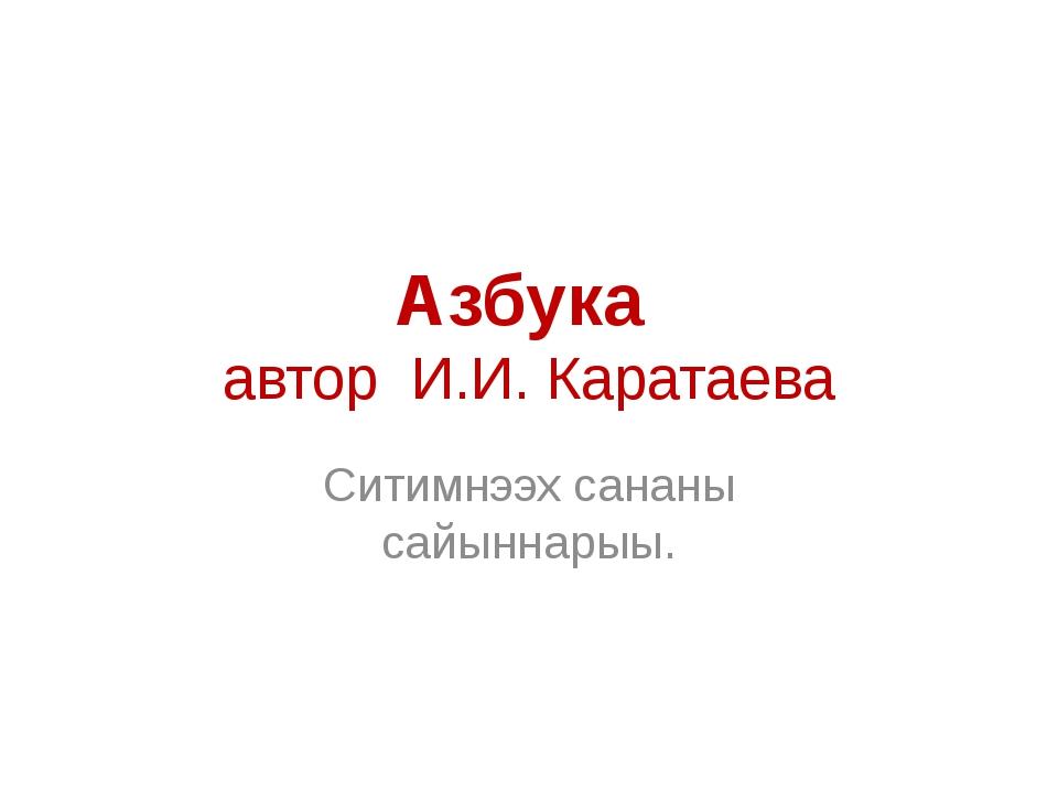 Азбука автор И.И. Каратаева Ситимнээх сананы сайыннарыы.