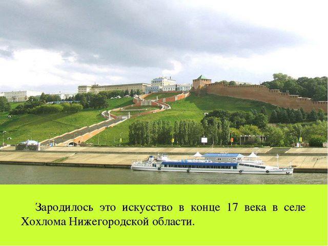 Зародилось это искусство в конце 17 века в селе Хохлома Нижегородской области.