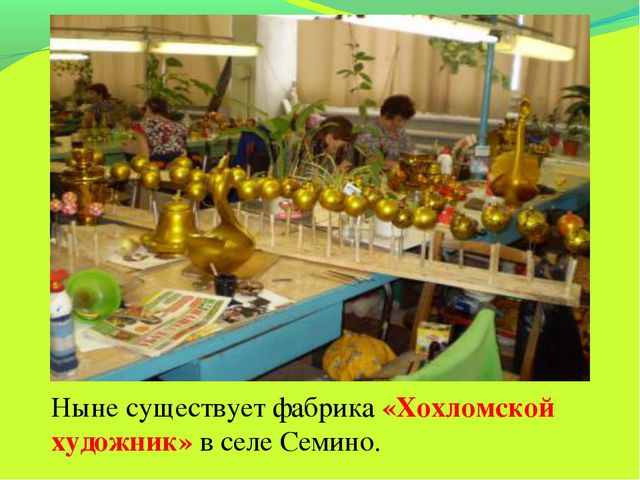 Ныне существует фабрика «Хохломской художник» в селе Семино.