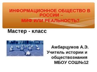 ИНФОРМАЦИОННОЕ ОБЩЕСТВО В РОССИИ – МИФ ИЛИ РЕАЛЬНОСТЬ? Мастер - класс Амбарц