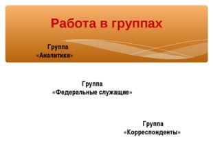 Группа «Аналитики» Работа в группах Группа «Корреспонденты» Группа «Федераль