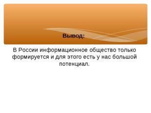 Вывод: В России информационное общество только формируется и для этого есть у