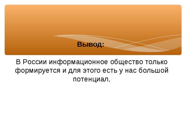 Вывод: В России информационное общество только формируется и для этого есть у...