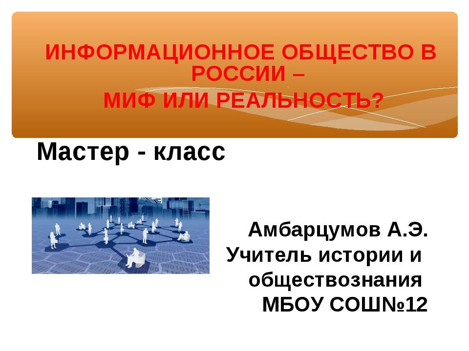 ИНФОРМАЦИОННОЕ ОБЩЕСТВО В РОССИИ – МИФ ИЛИ РЕАЛЬНОСТЬ? Мастер - класс Амбарц...