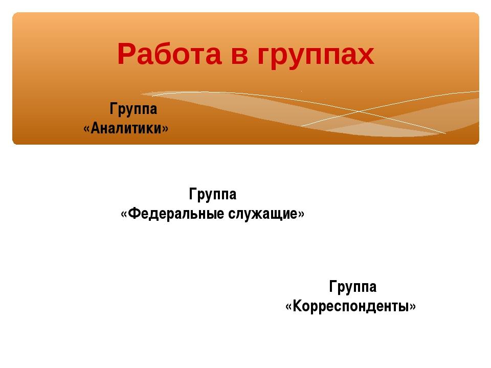 Группа «Аналитики» Работа в группах Группа «Корреспонденты» Группа «Федераль...