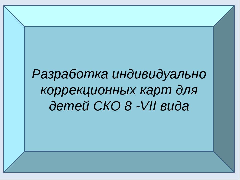 Разработка индивидуально коррекционных карт для детей СКО 8 VII вида Разработ...