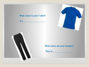 What colour is your T-shirt? It`s ____________________. What colour are your