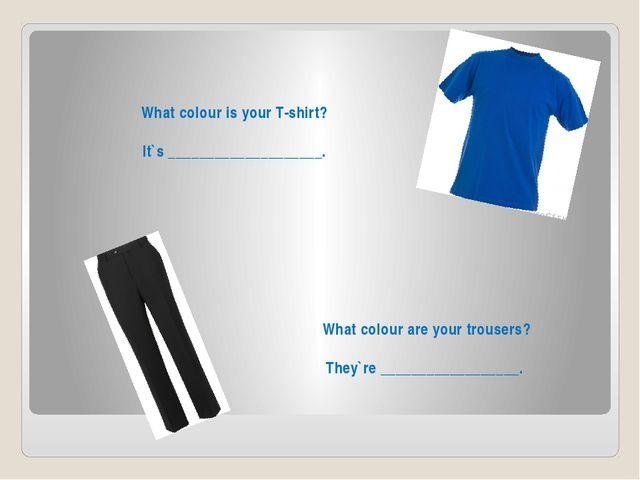 What colour is your T-shirt? It`s ____________________. What colour are your...