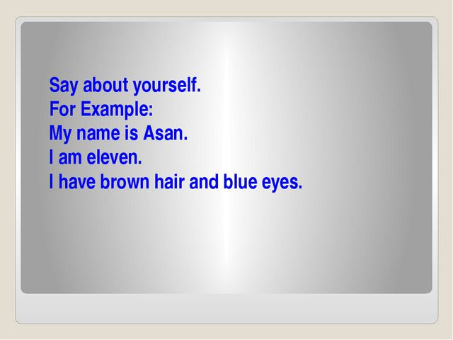 Say about yourself. For Example: My name is Asan. I am eleven. I have brown...