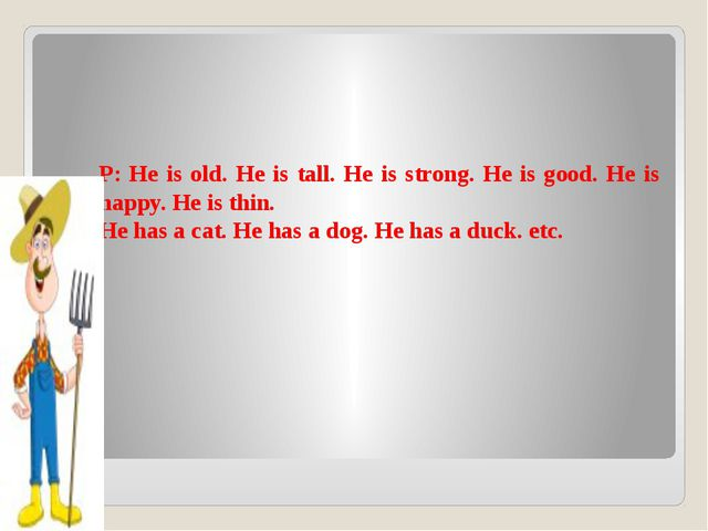 P: He is old. He is tall. He is strong. He is good. He is happy. He is thin....