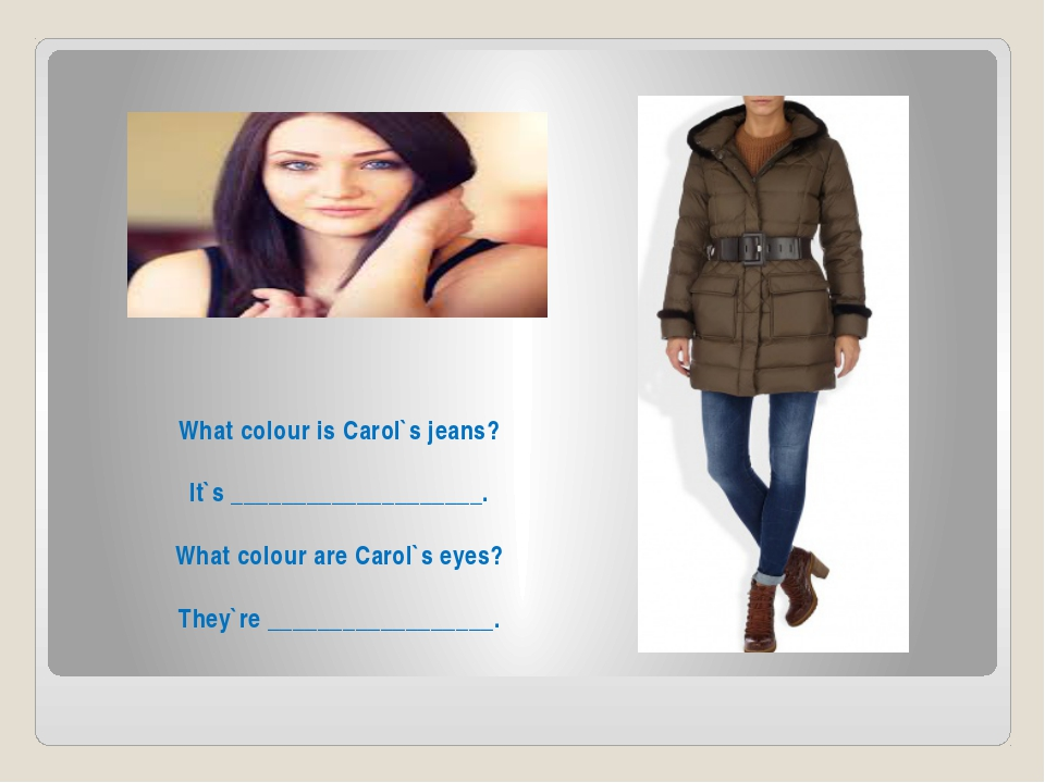 What colour is Carol`s jeans? It`s ____________________. What colour are Caro...
