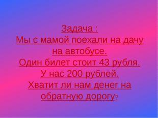 Задача : Мы с мамой поехали на дачу на автобусе. Один билет стоит 43 рубля.