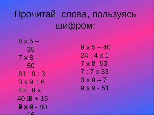Прочитай слова, пользуясь шифром: 8 х 5 – 35 7 х 8 – 50 81 : 9 : 3 3 х 9 + 6...