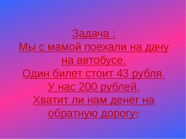 Задача : Мы с мамой поехали на дачу на автобусе. Один билет стоит 43 рубля....