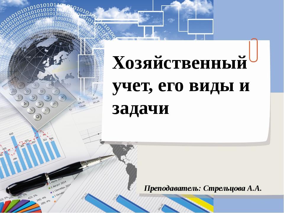Хозяйственный учет, его виды и задачи Преподаватель: Стрельцова А.А.