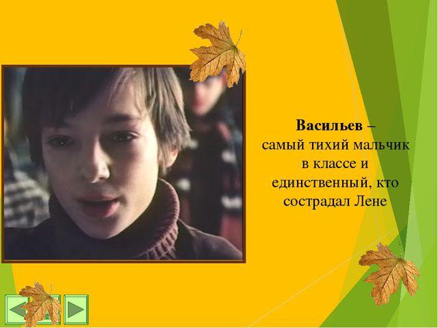 Васильев – самый тихий мальчик в классе и единственный, кто сострадал Лене