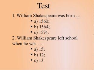 1. William Shakespeare was born … a) 1560; b) 1564; c) 1574. 2. William Shake