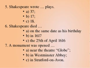 5. Shakespeare wrote … plays. a) 37; b) 17; c) 18. 6. Shakespeare died … a) o