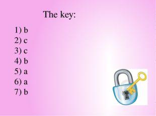 1) b 2) c 3) c 4) b 5) a 6) a 7) b The key:
