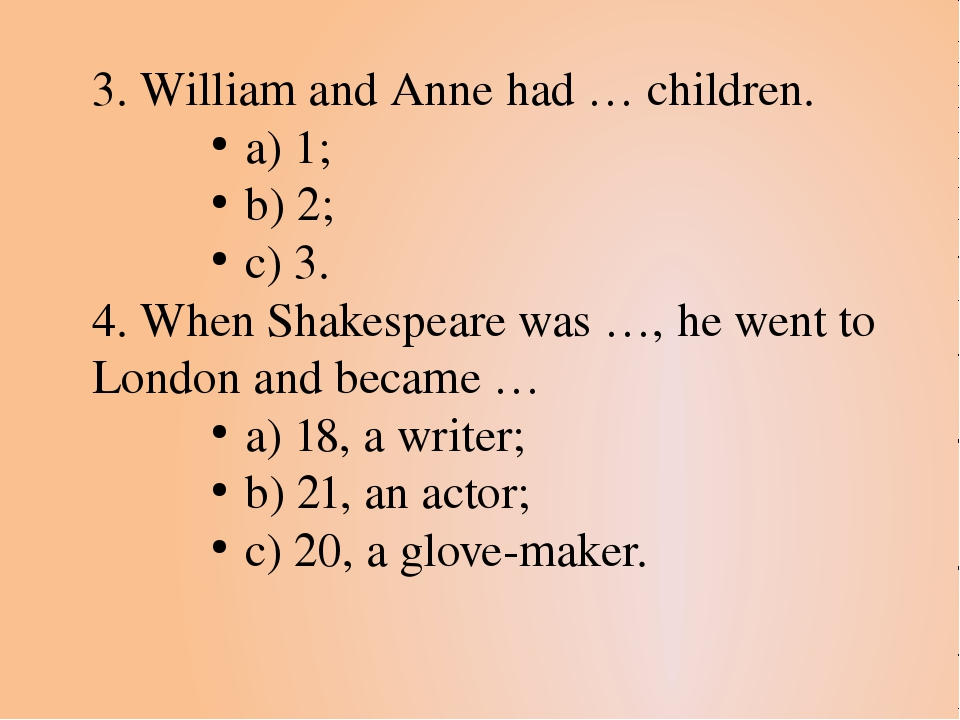 3. William and Anne had … children. a) 1; b) 2; c) 3. 4. When Shakespeare was...