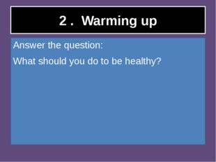 2 . Warming up Answer the question: What should you do to be healthy?