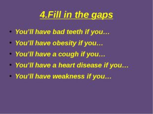 4.Fill in the gaps You'll have bad teeth if you… You'll have obesity if you…