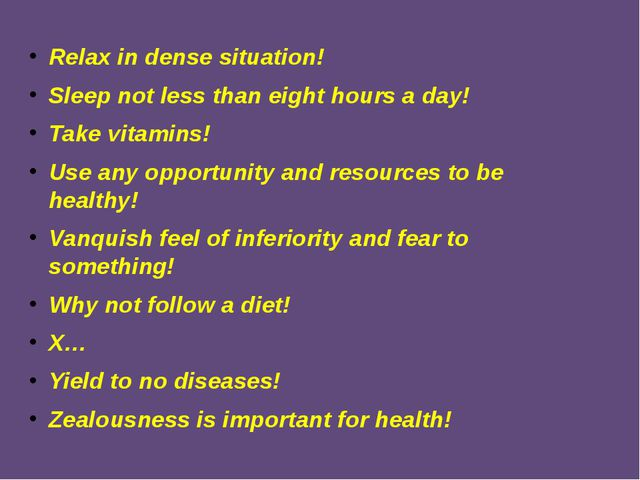 Relax in dense situation! Sleep not less than eight hours a day! Take vitamin...