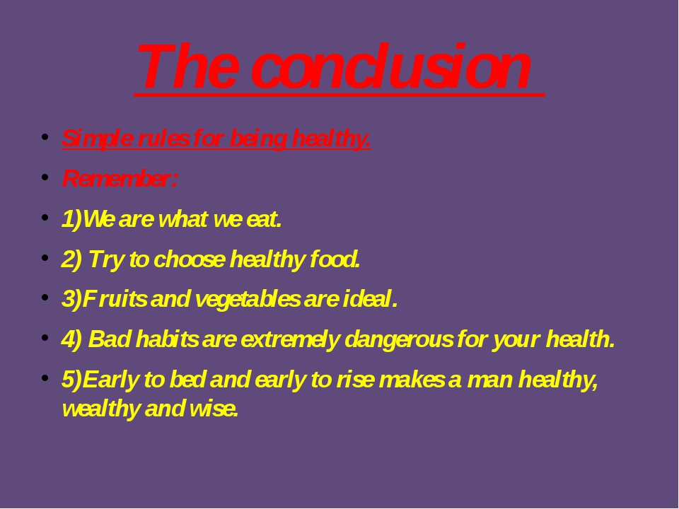 The conclusion Simple rules for being healthy. Remember: 1)We are what we eat...