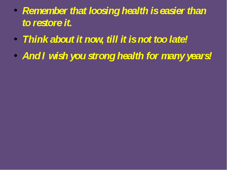 Remember that loosing health is easier than to restore it. Think about it now...