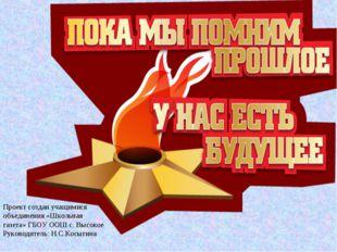 Проект создан учащимися объединения «Школьная газета» ГБОУ ООШ с. Высокое Рук