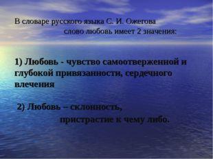 В словаре русского языка С. И. Ожегова слово любовь имеет 2 значения: 1) Любо