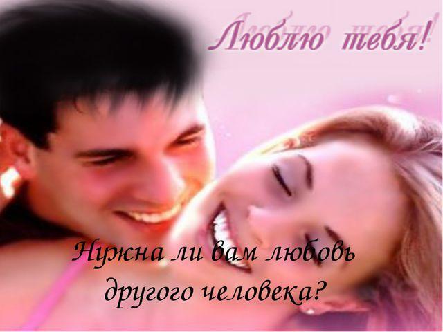 Нужна ли вам любовь другого человека?