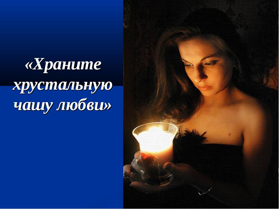 «Храните хрустальную чашу любви»