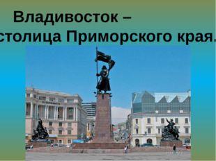 Владивосток – столица Приморского края.