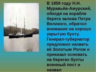 В 1859 году Н.Н. Муравьёв-Амурский, обходя на корабле берега залива Петра Вел