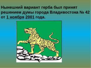 Нынешний вариант герба был принят решением думы города Владивостока № 42 от 1