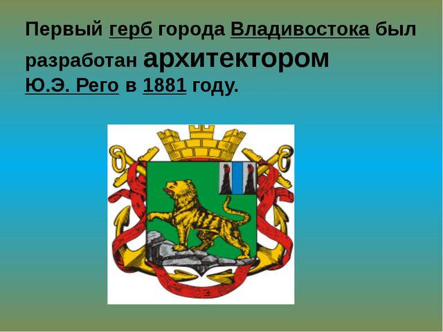 Первый герб города Владивостока был разработан архитектором Ю.Э. Рего в 1881...