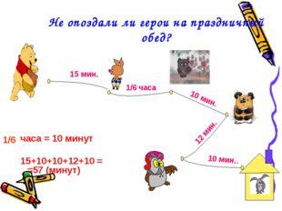 Не опоздали ли герои на праздничный обед? часа = 10 минут 15+10+10+12+10 = =5