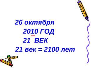 26 октября 2010 ГОД 21 ВЕК 21 век = 2100 лет