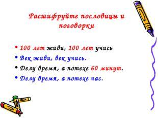 Расшифруйте пословицы и поговорки 100 лет живи, 100 лет учись Век живи, век