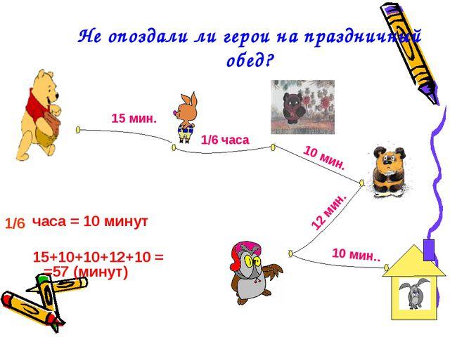 Не опоздали ли герои на праздничный обед? часа = 10 минут 15+10+10+12+10 = =5...