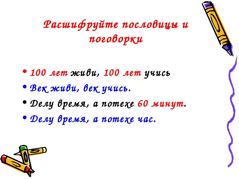 Расшифруйте пословицы и поговорки 100 лет живи, 100 лет учись Век живи, век...
