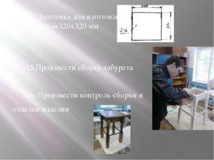 14. Заготовка для изготовления крышки Размером320х320 мм 15.Произвести сборку