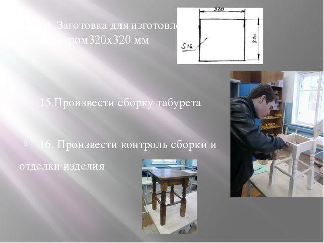 14. Заготовка для изготовления крышки Размером320х320 мм 15.Произвести сборку...