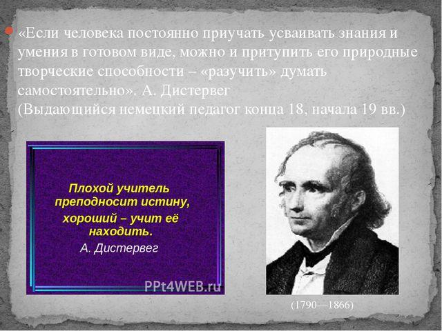«Если человека постоянно приучать усваивать знания и умения в готовом виде, м...