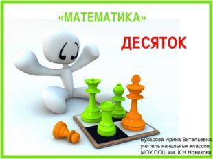 «МАТЕМАТИКА» ДЕСЯТОК Бухарова Ирина Витальевна учитель начальных классов МОУ