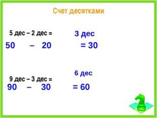 Счет десятками 5 дес – 2 дес = 9 дес – 3 дес = 3 дес 50 – 20 = 30 6 дес 90 –
