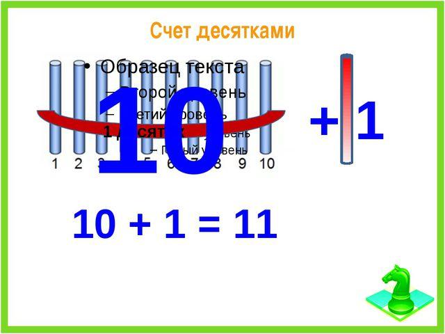 Счет десятками 1 десяток 10 + 1 10 + 1 = 11