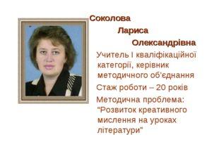Соколова Лариса Олександрівна Учитель І кваліфікаційної категорії, керівник м