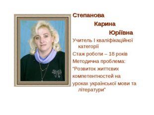 Степанова Карина Юріївна Учитель І кваліфікаційної категорії Стаж роботи – 18